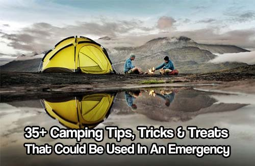 35+ Camping Tips, Tricks & Treats That Could Be Used In An Emergency Situation - Make camping easier by learning a few new skills that could also make life in an emergency situation more bearable.