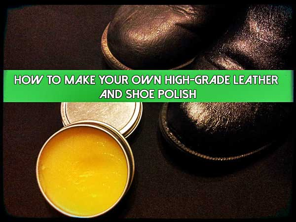 How To Make Your Own High-Grade Leather and Shoe Polish