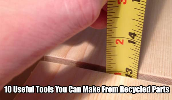 10 Useful Tools You Can Make From Recycled Parts