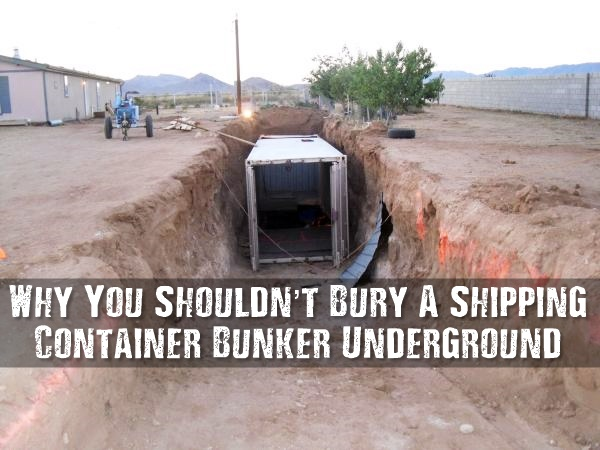 Why You Shouldnt Bury A Shipping Container Bunker Underground