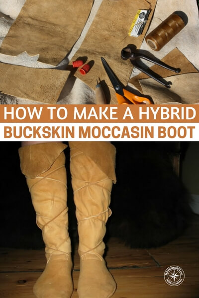 How To Make A Hybrid Buckskin Moccasin Boot - These boots are light weight in the event you have to travel far, but strong enough to protect your feet and they have a small footprint, no pun intended, :) so you can easily pack them in your bug out bag.