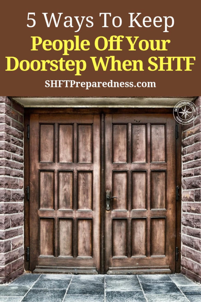 5 Ways To Keep People Off Your Doorstep When SHTF — If you are bugging in, or for some reason couldn't bug out, these tips may save you and your family's lives and your stockpile. It's no secret that when SHTF, there will be people that want to take advantage of the situation, either by looting, killing and even raping.