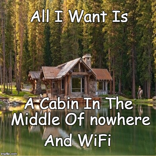 ‪all i want is a cabin in the middle of nowhere and wifi - meme
