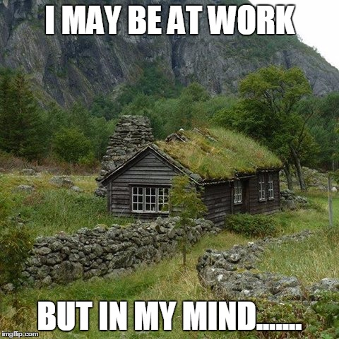 cabin i may be at work, but in my mind... - meme