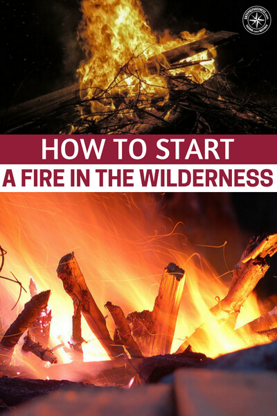 How To Start a Fire in the Wilderness - Learn how to start a fire effectively and in multiple circumstances and increase your chances of survival
