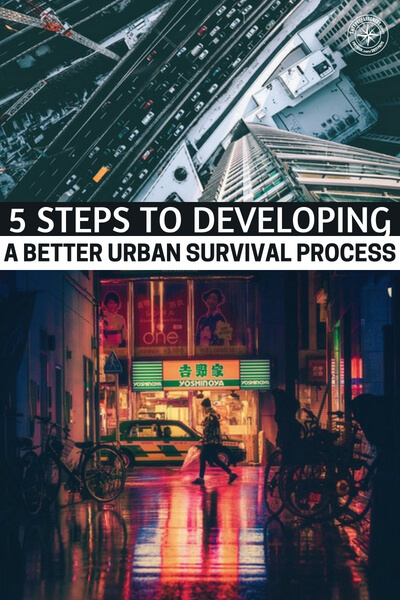 5 Steps to Developing a Better Urban Survival Process - Urban survival is often something we look to prior collapses or the work of the military to understand our options.