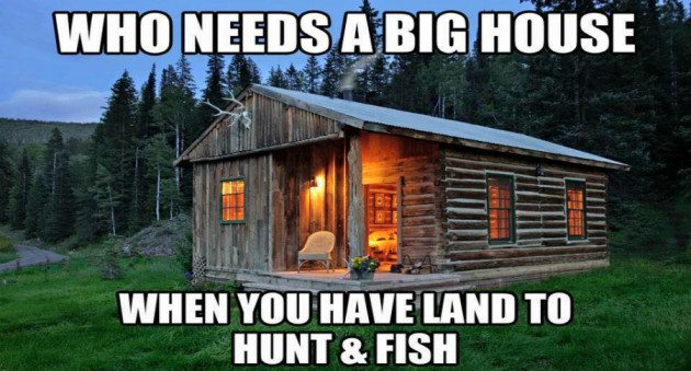 who needs a big house when you have land to hunt and fish