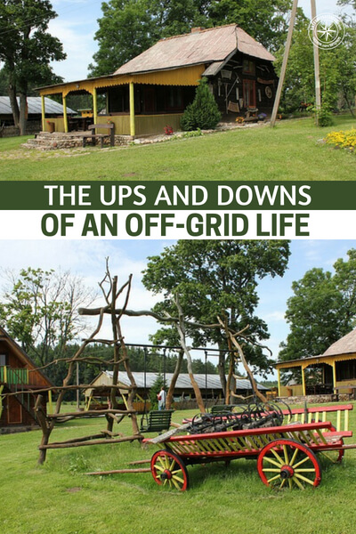 The Ups and Downs of an Off-grid Life - Living off the grid is a dream for many of us and becoming totally self-sufficient is what drives us forward with our prepping plans. However, getting used to an off-grid life may be difficult for certain people.