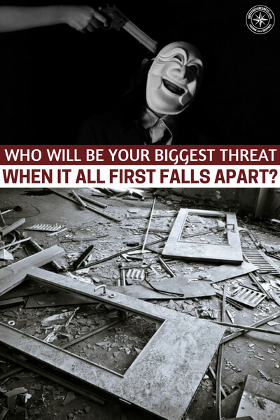 Who will be your biggest threat when it all first falls apart? - The author explores some terrifying scenarios where we push away the desperate or lie to them. These are the thoughts that got us all involved in prepping to begin with. Its the desperate that scare us all.