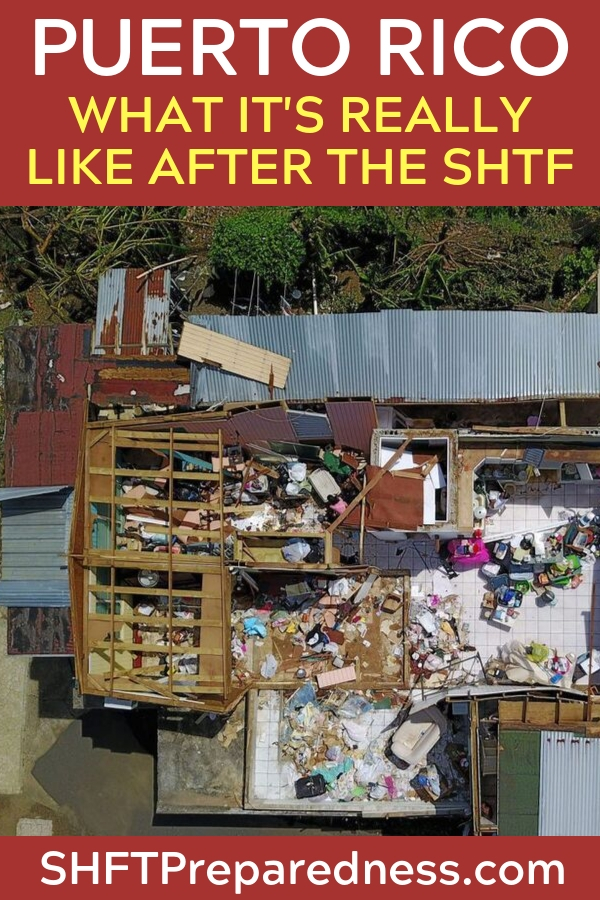 Puerto Rico: What It's Really Like After the SHTF - Never doubt that such an event could happen to any of us, no matter how carefully we prepare. Your best-laid plans could be swept away by a storm, flood, or fire. The immediate support most people have grown to expect might not be on the way.