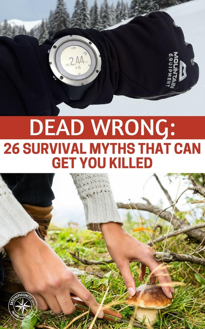 Dead Wrong: 26 Survival Myths That Can Get You Killed Survival myths are one of those terrifying things. They are terrifying because they exist at all. This is accentuated by the internet, in that, these myths can be published and republished by people who have never tried the things they are proclaiming.