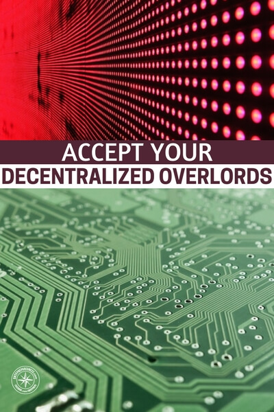 Accept Your Decentralized Overlords - You will enjoy this article about what could be coming if we are not careful with how we manage these tech leaders and super powerful tech corporations. Its not a lot of paranoia, these companies are amassing incredible amounts of control over your life.