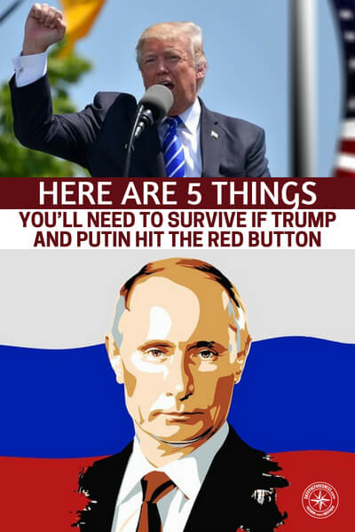 Here Are 5 Things You'll Need To Survive If Trump And Putin Hit The Red Button - Are you prepared for the third World War? The world is a much smaller place than it was in 1940. The tentacles of nations reach much further. The missiles do to. America will not escape unscathed from this war.