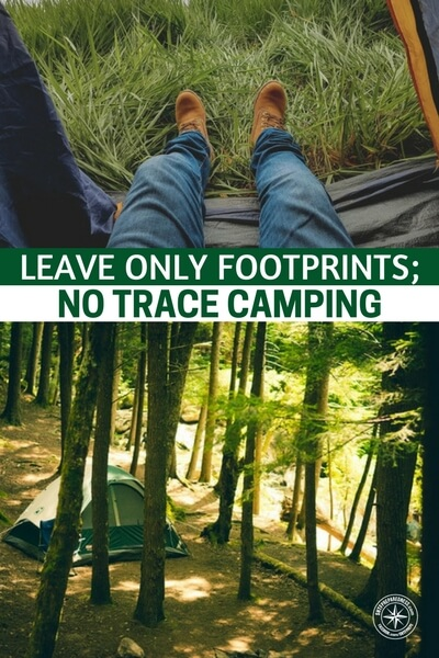 Leave Only Footprints; Take Only Pictures and Memories: No Trace Camping - While you might not understand why this would be important to preppers, well, there are many reasons. The most important of all is, if you are on a bugout or if you are trekking through a collapsed landscape leaving a trace of your campsite could mean getting followed or killed.