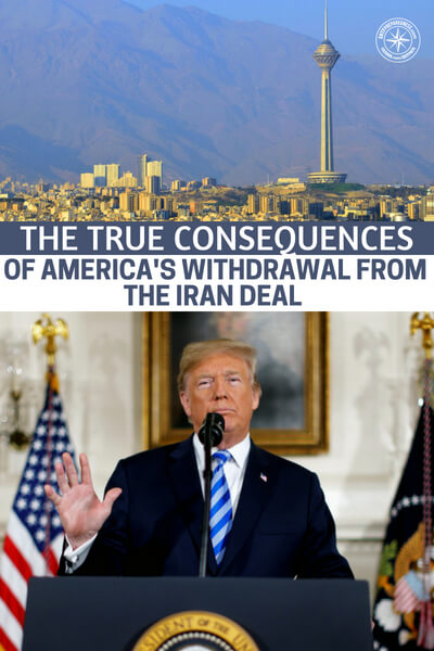 The True Consequences of America's Withdrawal from the Iran Deal - Well, like all things, we are going to see this deal affect other countries outside of Iran and some for the good and some for the bad. Its important that we recognize that and move on accordingly. This article offers up the true consequences of America's withdrawal from the Iran deal.