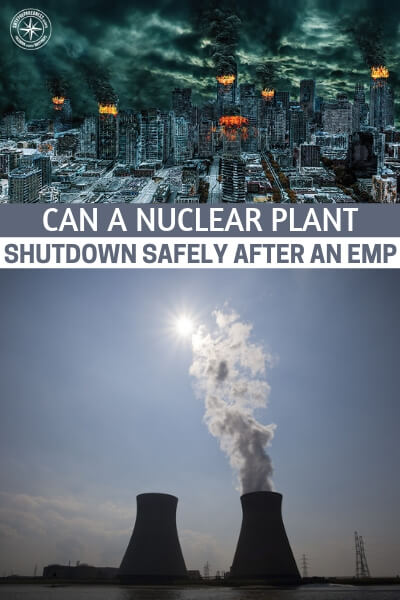Can a Nuclear Plant Shutdown Safely After an EMP? - This article offers up a very interesting thing to consider. Can a nuclear plant shutdown safely after an EMP. If this is not the case then we have a whole new slew of problems to deal with.