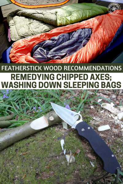 Featherstick Wood Recommendations; Remedying Chipped Axes; Washing Down Sleeping Bags - More focused we are going to hear about the use of feathersticks. If you don't know about or use feather sticks you might be struggling too hard to really master fire. There is also great knowledge about how to deal with damaged gear.
